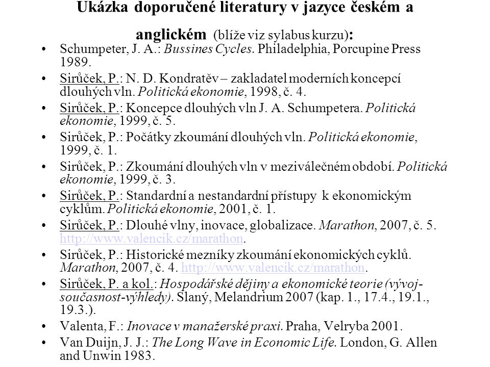 Ukázka doporučené literatury v jazyce českém a anglickém (blíže viz sylabus kurzu) : Schumpeter, J. A.: Bussines Cycles. Philadelphia, Porcupine Press