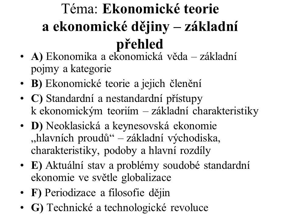 """Téma: Ekonomické teorie a ekonomické dějiny – základní přehled A) Ekonomika a ekonomická věda – základní pojmy a kategorie B) Ekonomické teorie a jejich členění C) Standardní a nestandardní přístupy k ekonomickým teoriím – základní charakteristiky D) Neoklasická a keynesovská ekonomie """"hlavních proudů – základní východiska, charakteristiky, podoby a hlavní rozdíly E) Aktuální stav a problémy soudobé standardní ekonomie ve světle globalizace F) Periodizace a filosofie dějin G) Technické a technologické revoluce"""