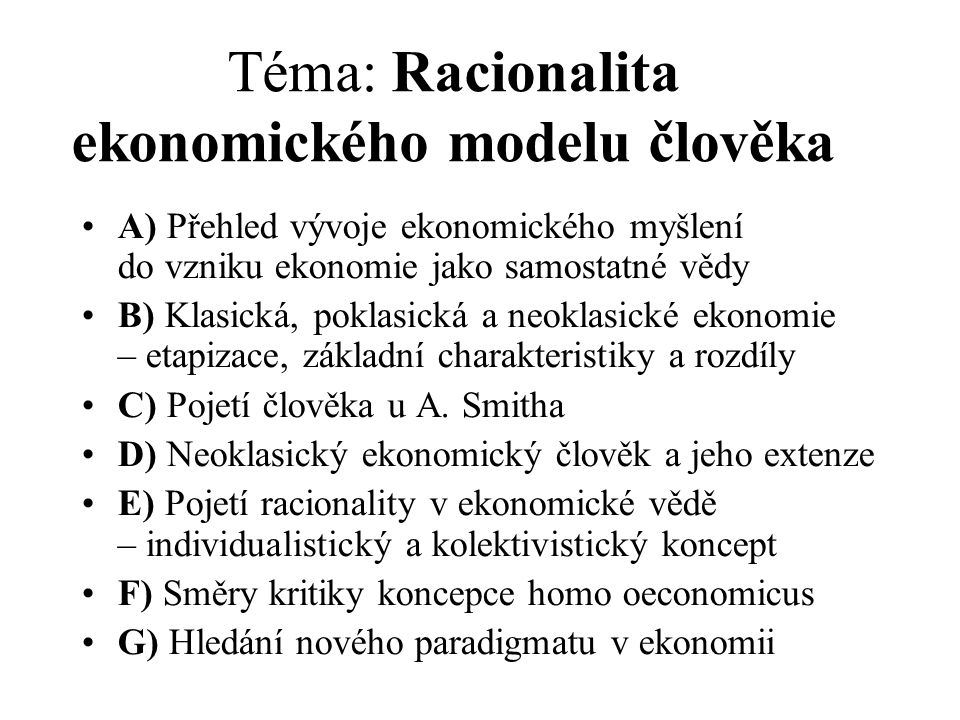 Téma: Racionalita ekonomického modelu člověka A) Přehled vývoje ekonomického myšlení do vzniku ekonomie jako samostatné vědy B) Klasická, poklasická a neoklasické ekonomie – etapizace, základní charakteristiky a rozdíly C) Pojetí člověka u A.