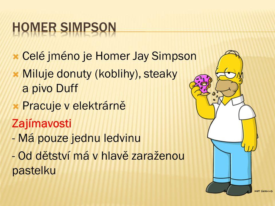  Celé jméno je Homer Jay Simpson  Miluje donuty (koblihy), steaky a pivo Duff  Pracuje v elektrárně Zajímavosti - Má pouze jednu ledvinu - Od dětství má v hlavě zaraženou pastelku