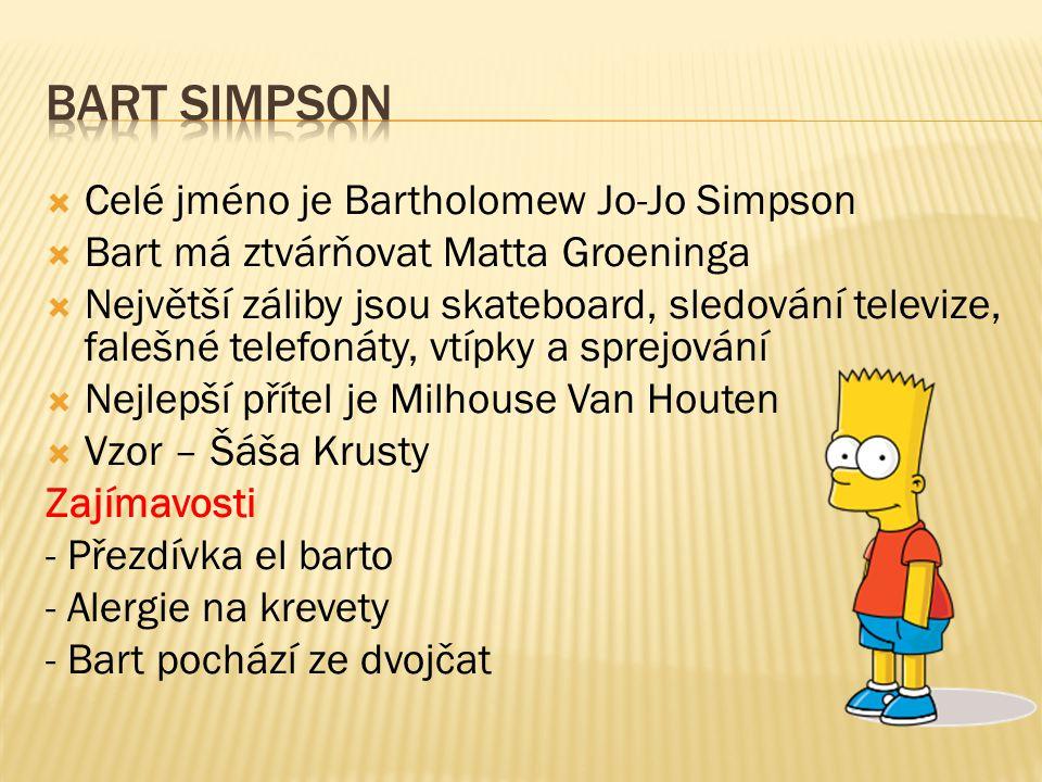 Celé jméno je Bartholomew Jo-Jo Simpson  Bart má ztvárňovat Matta Groeninga  Největší záliby jsou skateboard, sledování televize, falešné telefonáty, vtípky a sprejování  Nejlepší přítel je Milhouse Van Houten  Vzor – Šáša Krusty Zajímavosti - Přezdívka el barto - Alergie na krevety - Bart pochází ze dvojčat