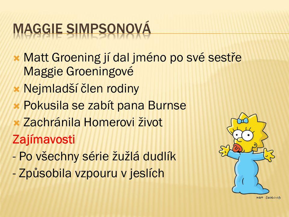  Matt Groening jí dal jméno po své sestře Maggie Groeningové  Nejmladší člen rodiny  Pokusila se zabít pana Burnse  Zachránila Homerovi život Zají