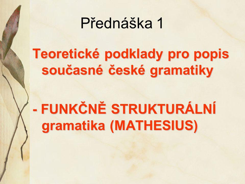 Přednáška 1 Teoretické podklady pro popis současné české gramatiky - FUNKČNĚ STRUKTURÁLNÍ gramatika (MATHESIUS)