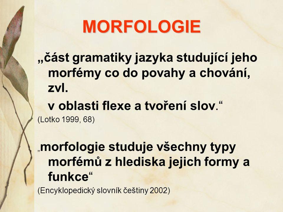 """MORFOLOGIE """"část gramatiky jazyka studující jeho morfémy co do povahy a chování, zvl. v oblasti flexe a tvoření slov."""" (Lotko 1999, 68) """" morfologie s"""