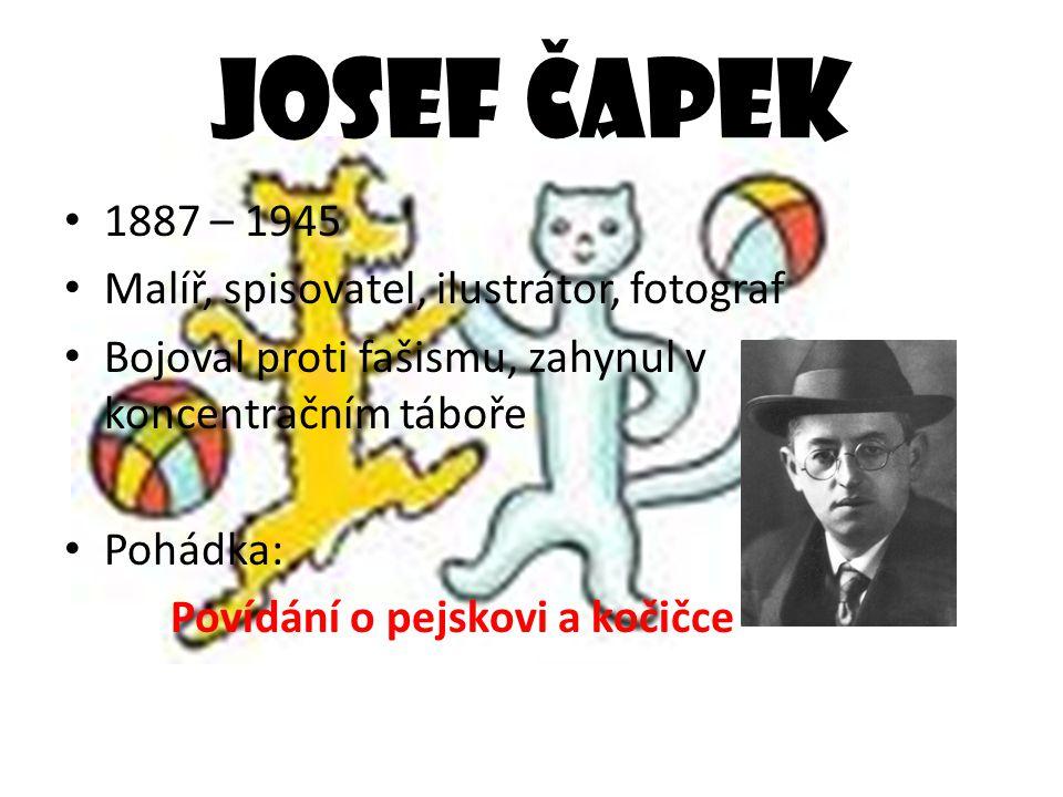 Josef Č apek 1887 – 1945 Malíř, spisovatel, ilustrátor, fotograf Bojoval proti fašismu, zahynul v koncentračním táboře Pohádka: Povídání o pejskovi a kočičce