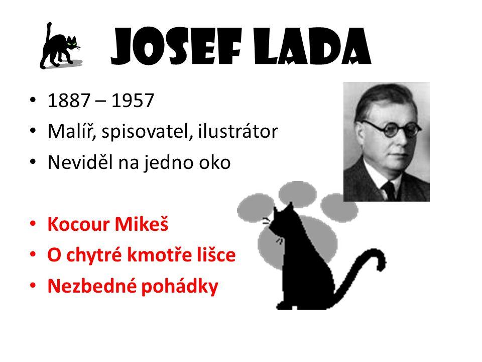 Josef Lada 1887 – 1957 Malíř, spisovatel, ilustrátor Neviděl na jedno oko Kocour Mikeš O chytré kmotře lišce Nezbedné pohádky