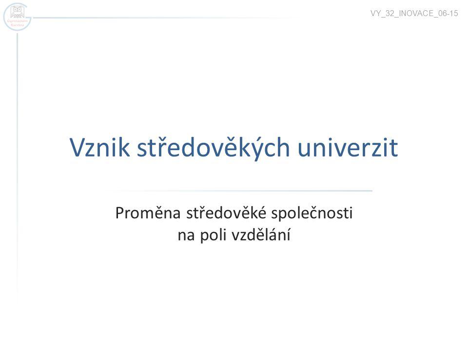 Vznik středověkých univerzit Proměna středověké společnosti na poli vzdělání VY_32_INOVACE_06-15