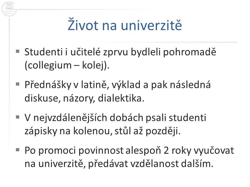 Život na univerzitě  Studenti i učitelé zprvu bydleli pohromadě (collegium – kolej).  Přednášky v latině, výklad a pak následná diskuse, názory, dia