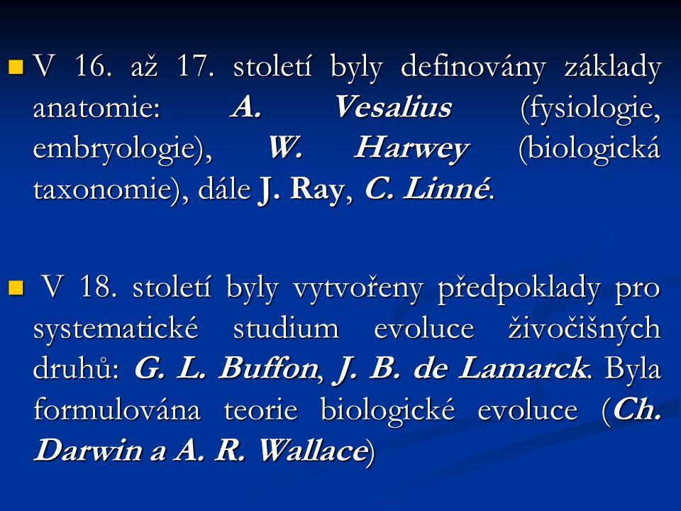 V 16. až 17. století byly definovány základy anatomie: A. Vesalius (fysiologie, embryologie), W. Harwey (biologická taxonomie), dále J. Ray, C. Linné.