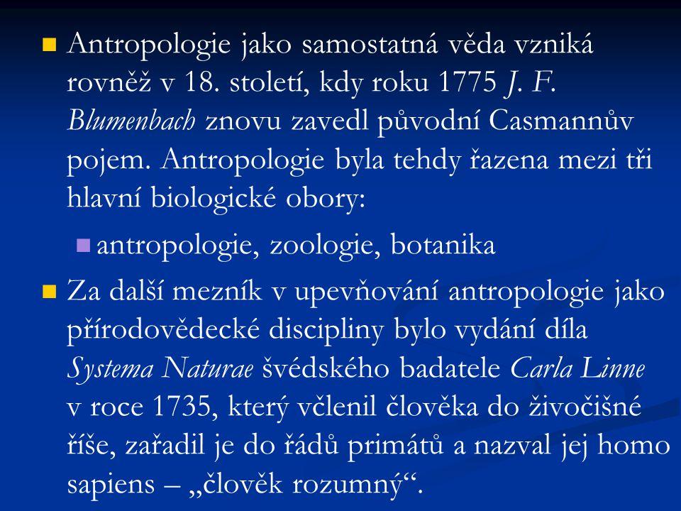 Antropologie jako samostatná věda vzniká rovněž v 18. století, kdy roku 1775 J. F. Blumenbach znovu zavedl původní Casmannův pojem. Antropologie byla