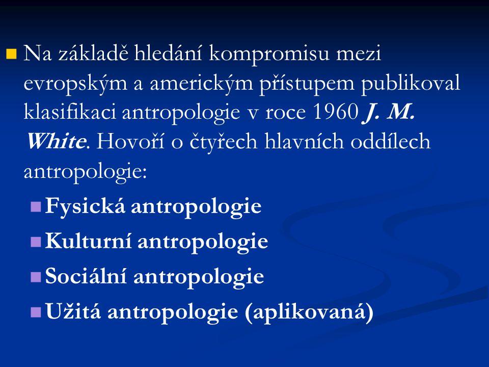 Na základě hledání kompromisu mezi evropským a americkým přístupem publikoval klasifikaci antropologie v roce 1960 J. M. White. Hovoří o čtyřech hlavn