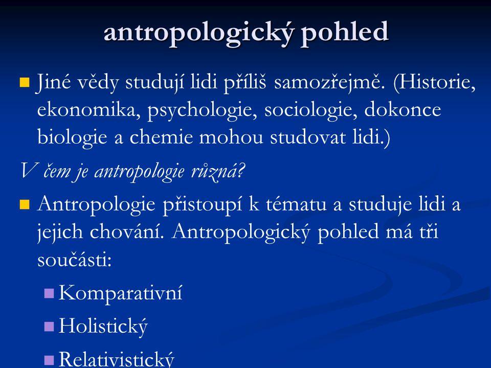 antropologický pohled Jiné vědy studují lidi příliš samozřejmě. (Historie, ekonomika, psychologie, sociologie, dokonce biologie a chemie mohou studova