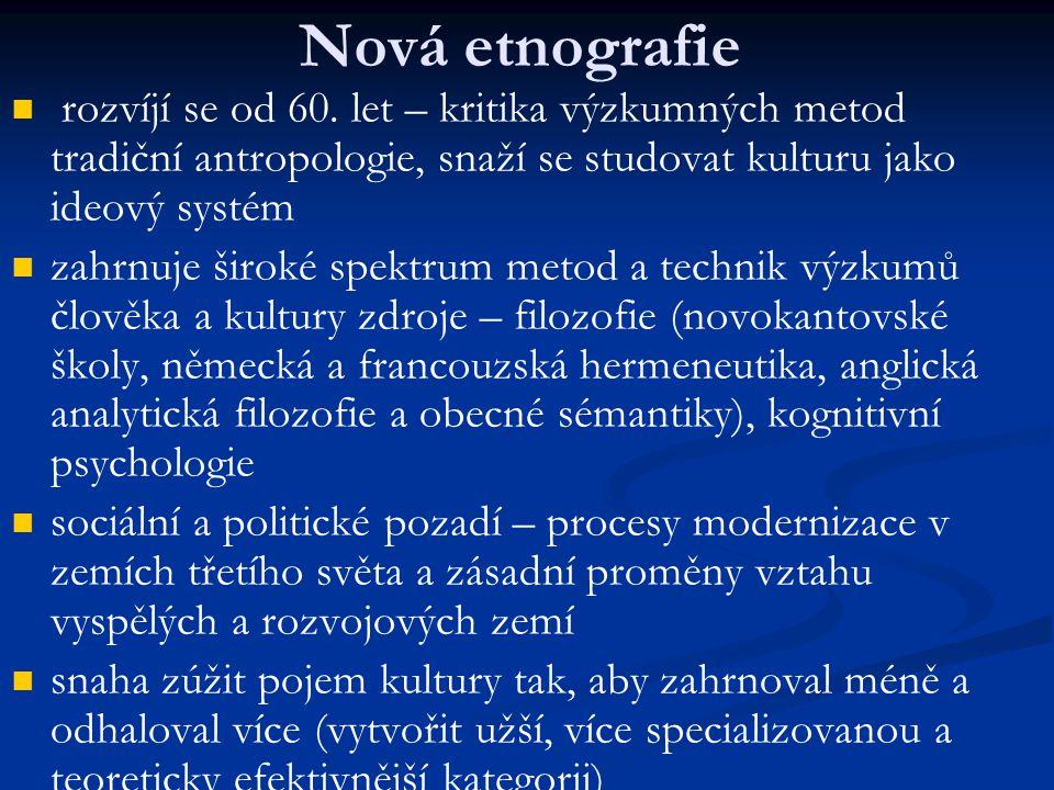 Nová etnografie rozvíjí se od 60. let – kritika výzkumných metod tradiční antropologie, snaží se studovat kulturu jako ideový systém zahrnuje široké s