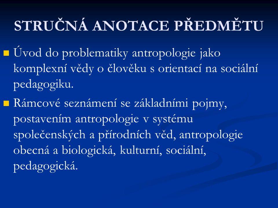 STRUČNÁ ANOTACE PŘEDMĚTU Úvod do problematiky antropologie jako komplexní vědy o člověku s orientací na sociální pedagogiku. Rámcové seznámení se zákl