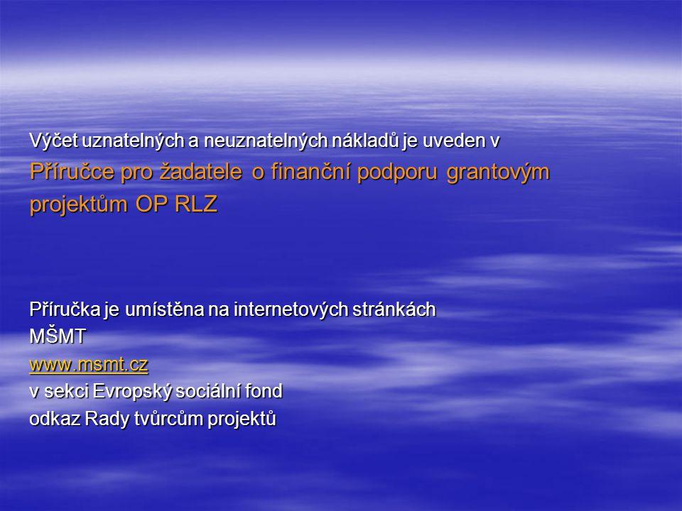 Výčet uznatelných a neuznatelných nákladů je uveden v Příručce pro žadatele o finanční podporu grantovým projektům OP RLZ Příručka je umístěna na internetových stránkách MŠMT www.msmt.cz v sekci Evropský sociální fond odkaz Rady tvůrcům projektů