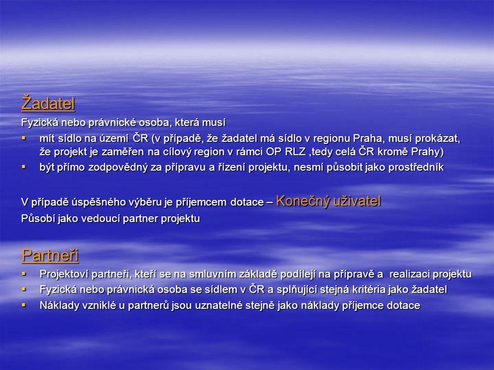 Žadatel Fyzická nebo právnické osoba, která musí  mít sídlo na území ČR (v případě, že žadatel má sídlo v regionu Praha, musí prokázat, že projekt je zaměřen na cílový region v rámci OP RLZ,tedy celá ČR kromě Prahy)  být přímo zodpovědný za přípravu a řízení projektu, nesmí působit jako prostředník V případě úspěšného výběru je příjemcem dotace – Konečný uživatel Působí jako vedoucí partner projektu Partneři  Projektoví partneři, kteří se na smluvním základě podílejí na přípravě a realizaci projektu  Fyzická nebo právnická osoba se sídlem v ČR a splňující stejná kritéria jako žadatel  Náklady vzniklé u partnerů jsou uznatelné stejně jako náklady příjemce dotace