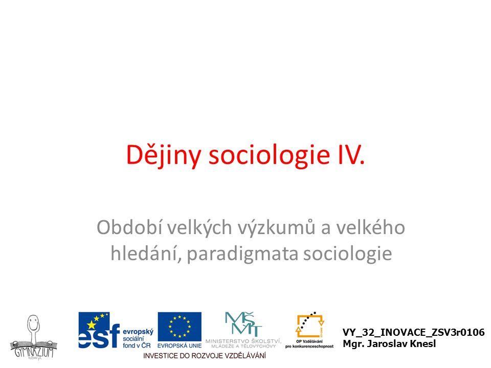 Dějiny sociologie IV. Období velkých výzkumů a velkého hledání, paradigmata sociologie VY_32_INOVACE_ZSV3r0106 Mgr. Jaroslav Knesl