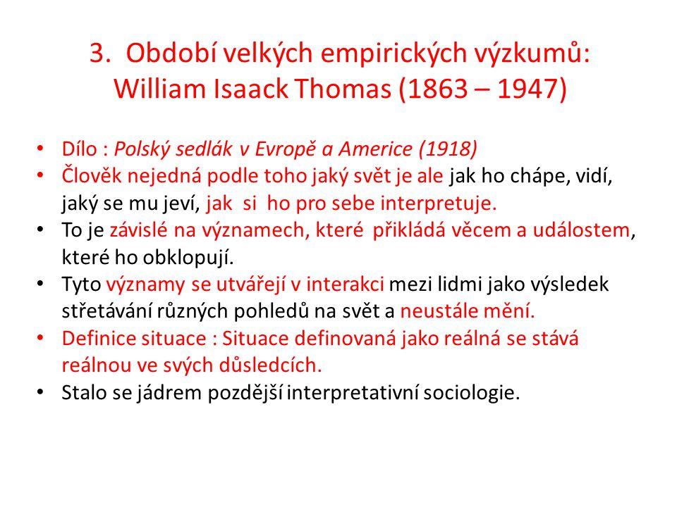 3. Období velkých empirických výzkumů: William Isaack Thomas (1863 – 1947) Dílo : Polský sedlák v Evropě a Americe (1918) Člověk nejedná podle toho ja
