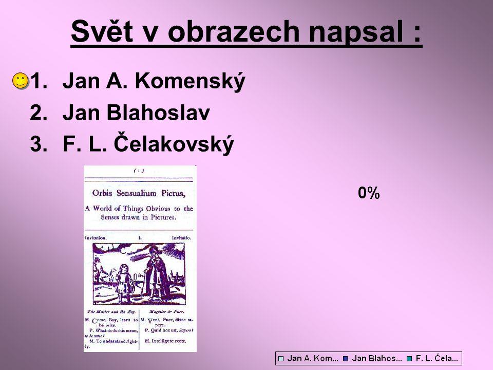 Svět v obrazech napsal : 1.Jan A. Komenský 2.Jan Blahoslav 3.F. L. Čelakovský