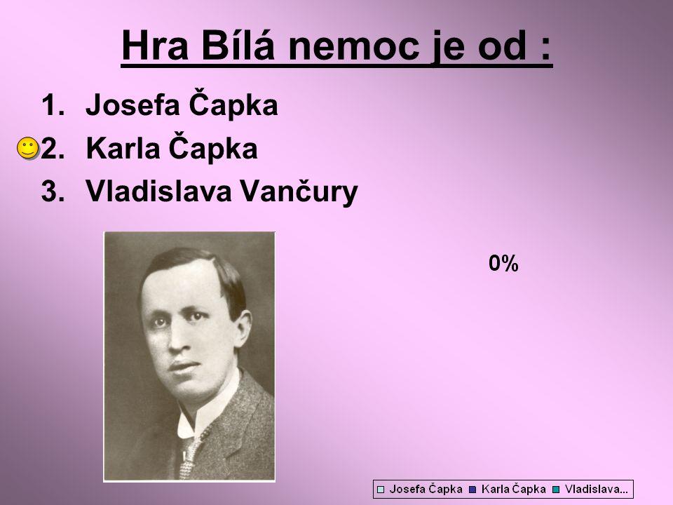 Hra Bílá nemoc je od : 1.Josefa Čapka 2.Karla Čapka 3.Vladislava Vančury