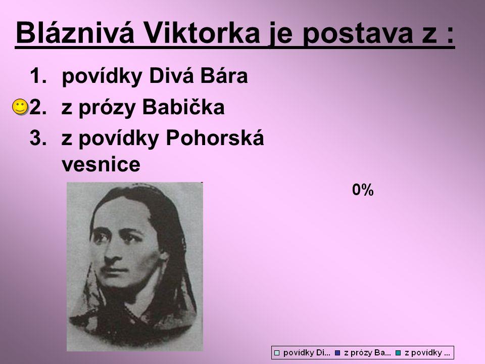 Bláznivá Viktorka je postava z : 1.povídky Divá Bára 2.z prózy Babička 3.z povídky Pohorská vesnice