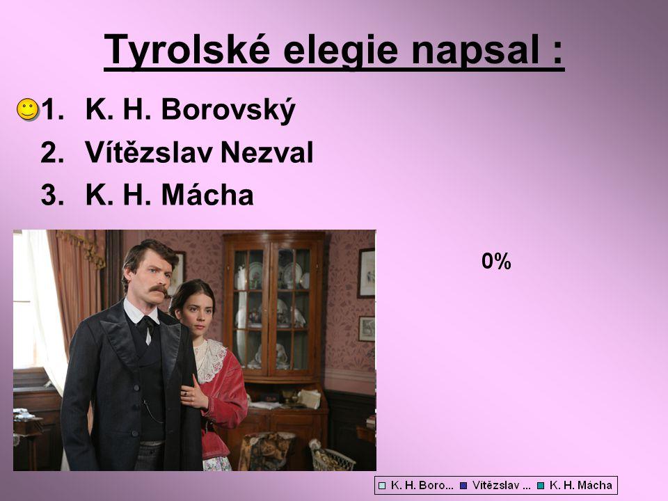 Tyrolské elegie napsal : 1.K. H. Borovský 2.Vítězslav Nezval 3.K. H. Mácha