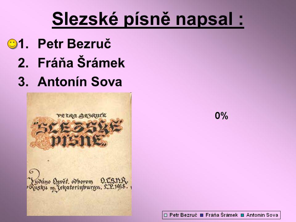 Slezské písně napsal : 1.Petr Bezruč 2.Fráňa Šrámek 3.Antonín Sova