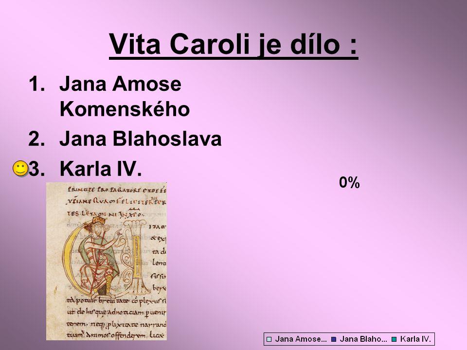 Vita Caroli je dílo : 1.Jana Amose Komenského 2.Jana Blahoslava 3.Karla IV.