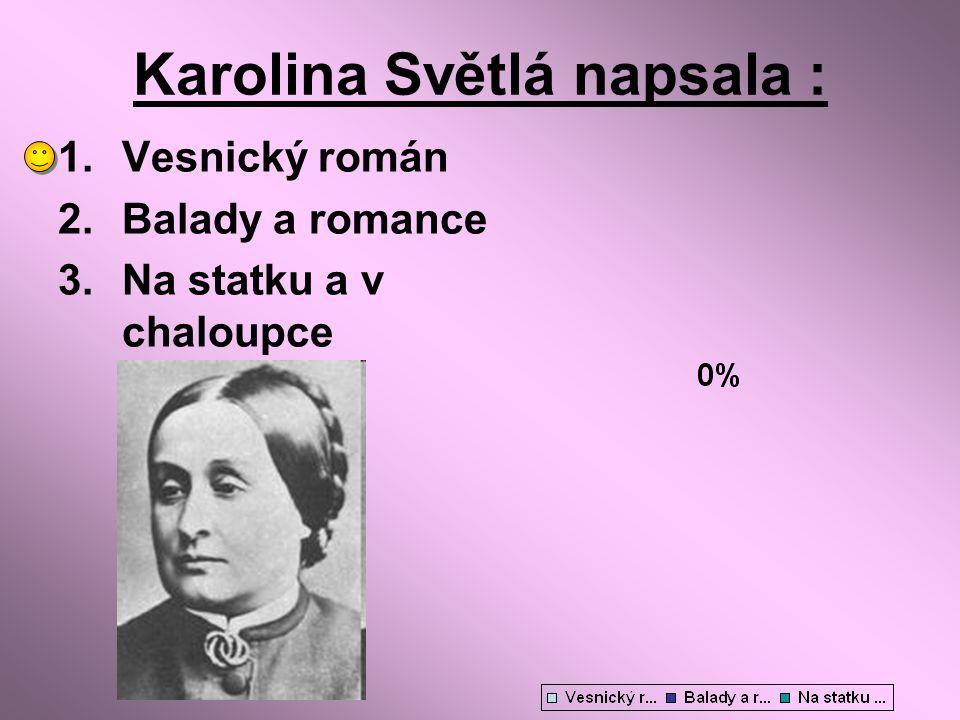 Karolina Světlá napsala : 1.Vesnický román 2.Balady a romance 3.Na statku a v chaloupce