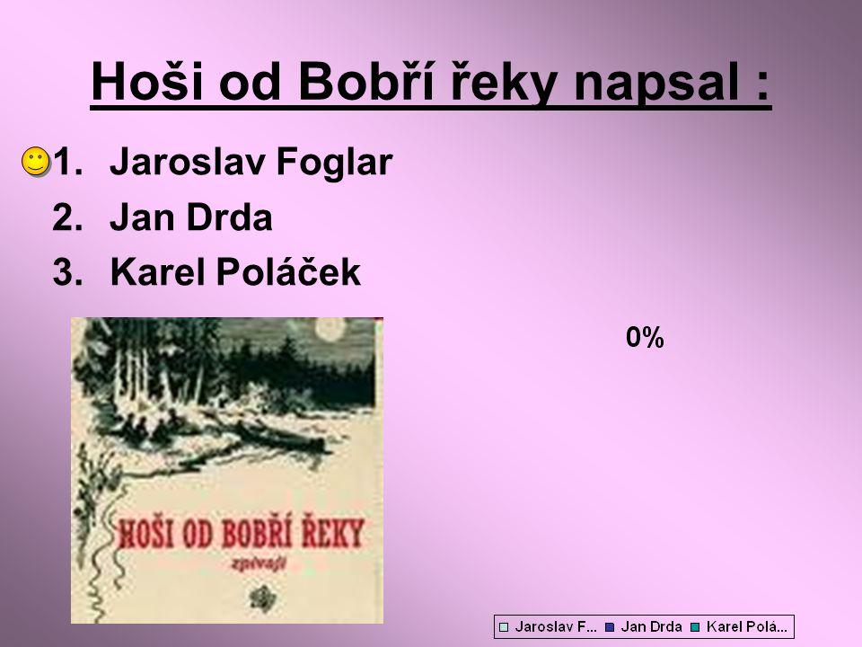Hoši od Bobří řeky napsal : 1.Jaroslav Foglar 2.Jan Drda 3.Karel Poláček