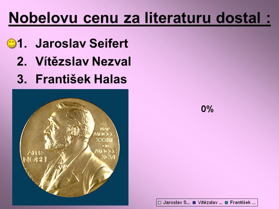 Nobelovu cenu za literaturu dostal : 1.Jaroslav Seifert 2.Vítězslav Nezval 3.František Halas
