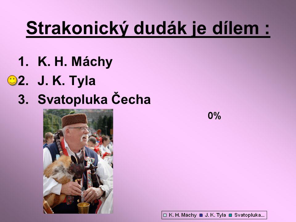 Strakonický dudák je dílem : 1.K. H. Máchy 2.J. K. Tyla 3.Svatopluka Čecha