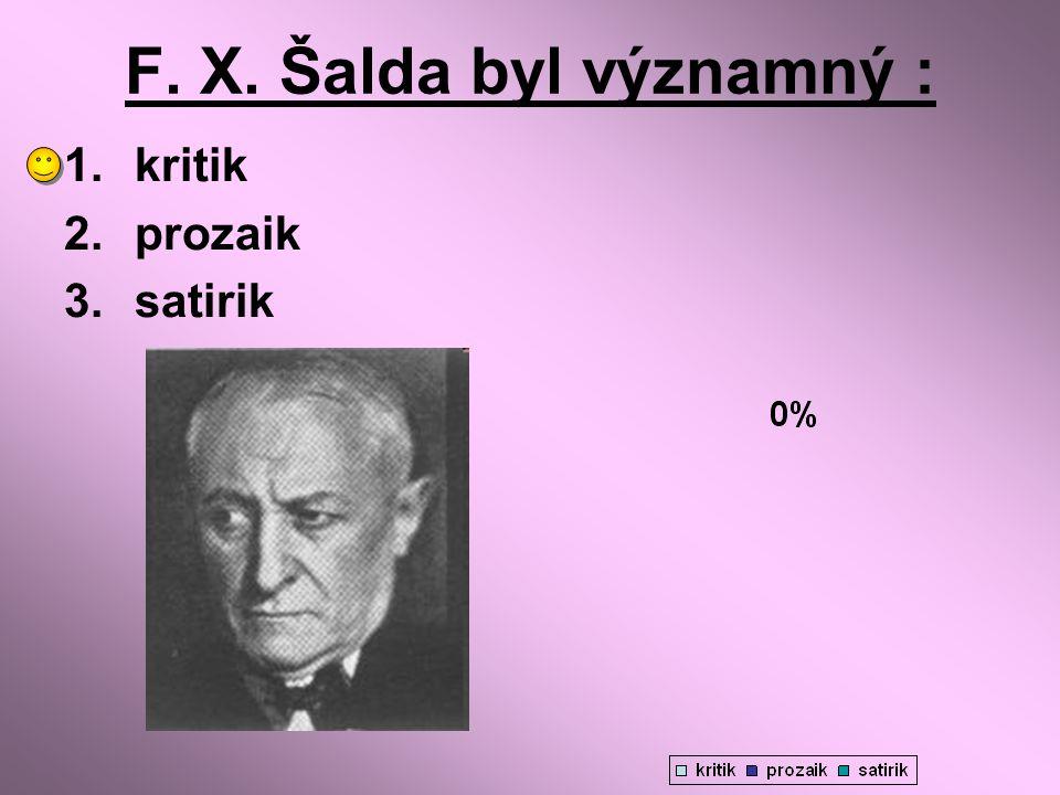F. X. Šalda byl významný : 1.kritik 2.prozaik 3.satirik
