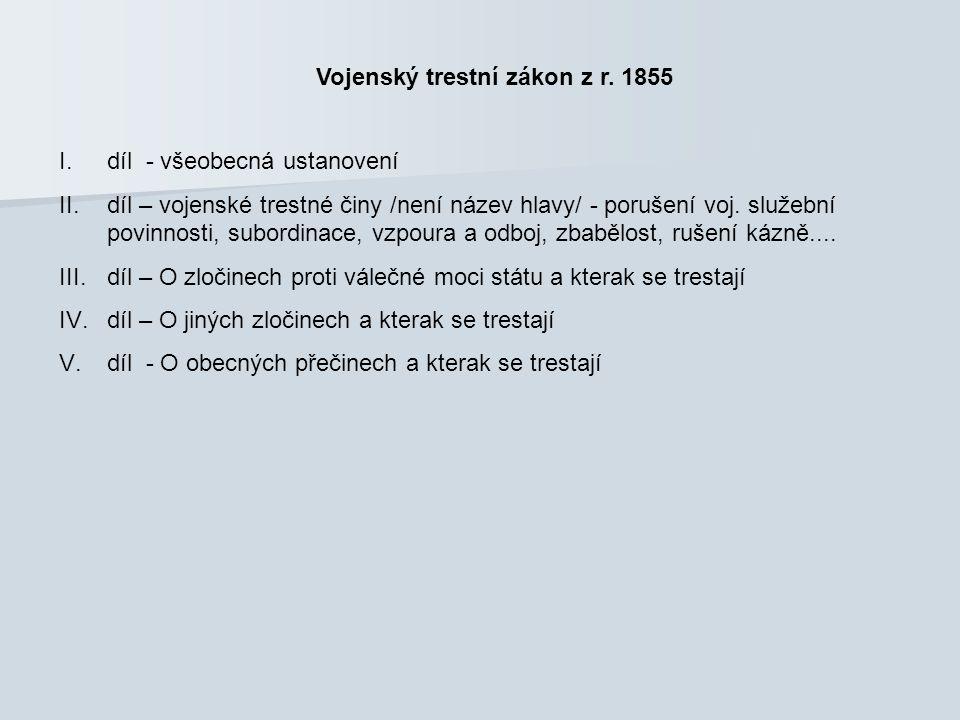 Vojenský trestní zákon z r. 1855 I.díl - všeobecná ustanovení II.díl – vojenské trestné činy /není název hlavy/ - porušení voj. služební povinnosti, s