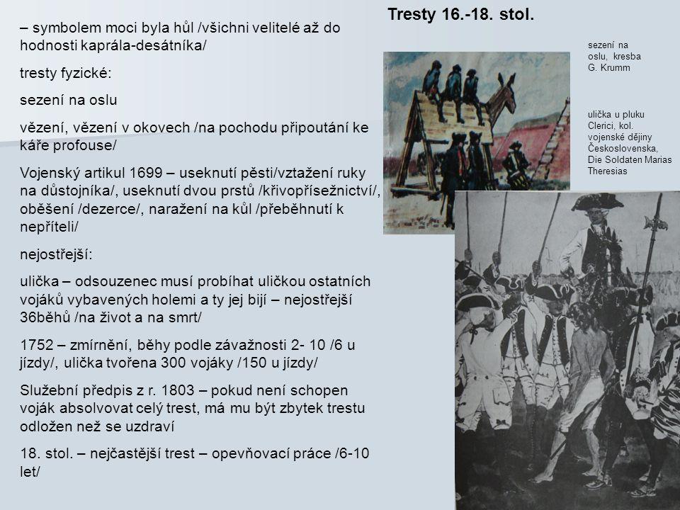 Tresty 16.-18. stol. – symbolem moci byla hůl /všichni velitelé až do hodnosti kaprála-desátníka/ tresty fyzické: sezení na oslu vězení, vězení v okov