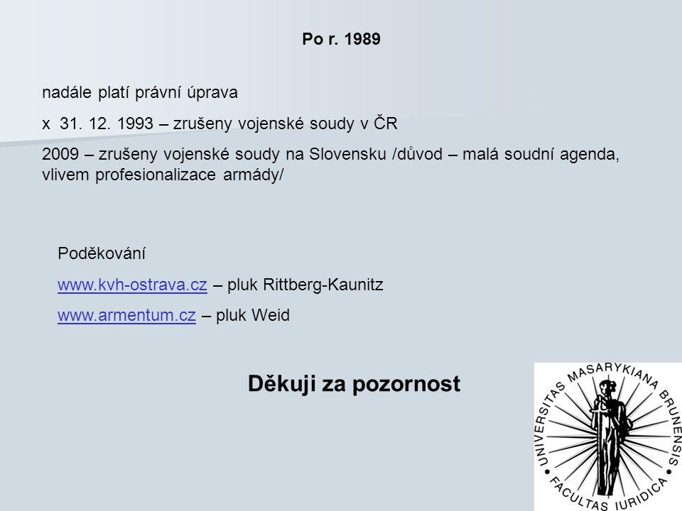 Po r. 1989 nadále platí právní úprava x 31. 12. 1993 – zrušeny vojenské soudy v ČR 2009 – zrušeny vojenské soudy na Slovensku /důvod – malá soudní age