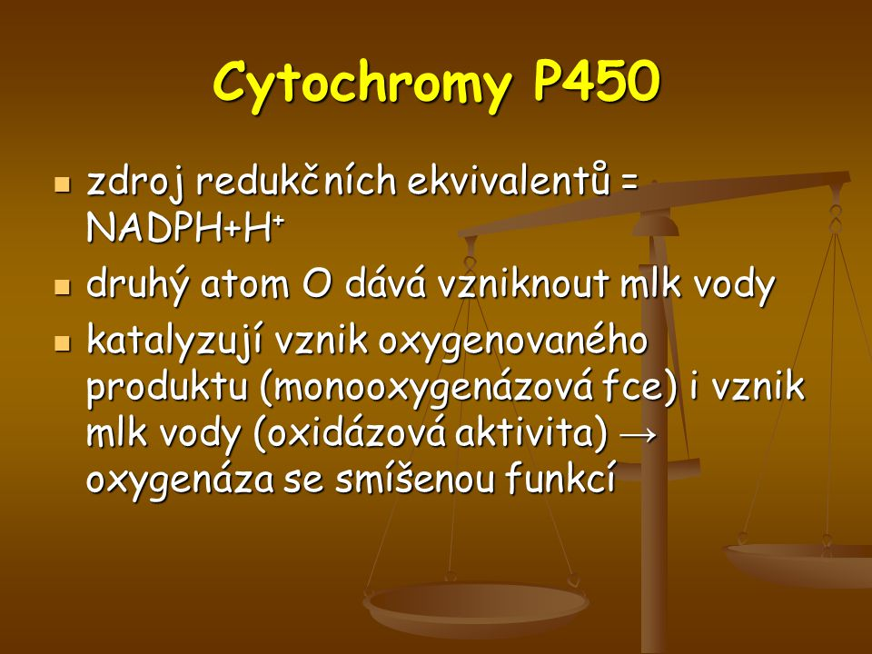 Cytochromy P450 zdroj redukčních ekvivalentů = NADPH+H + zdroj redukčních ekvivalentů = NADPH+H + druhý atom O dává vzniknout mlk vody druhý atom O dává vzniknout mlk vody katalyzují vznik oxygenovaného produktu (monooxygenázová fce) i vznik mlk vody (oxidázová aktivita) → oxygenáza se smíšenou funkcí katalyzují vznik oxygenovaného produktu (monooxygenázová fce) i vznik mlk vody (oxidázová aktivita) → oxygenáza se smíšenou funkcí