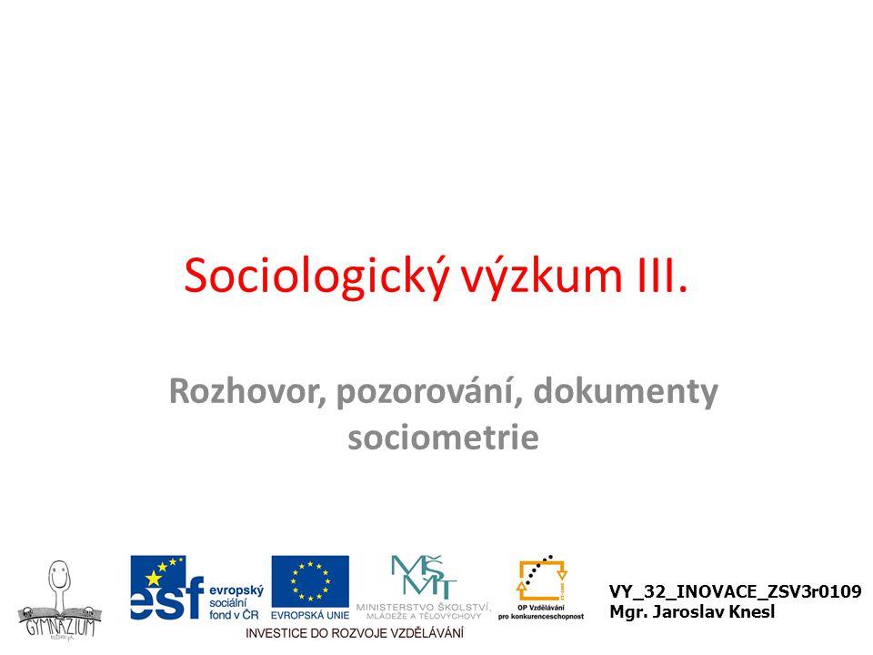 Sociologický výzkum III. Rozhovor, pozorování, dokumenty sociometrie VY_32_INOVACE_ZSV3r0109 Mgr. Jaroslav Knesl