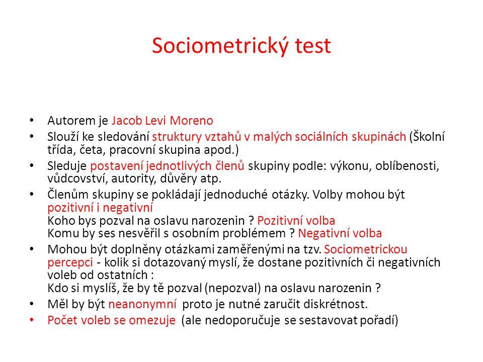 Sociometrický test Autorem je Jacob Levi Moreno Slouží ke sledování struktury vztahů v malých sociálních skupinách (Školní třída, četa, pracovní skupi
