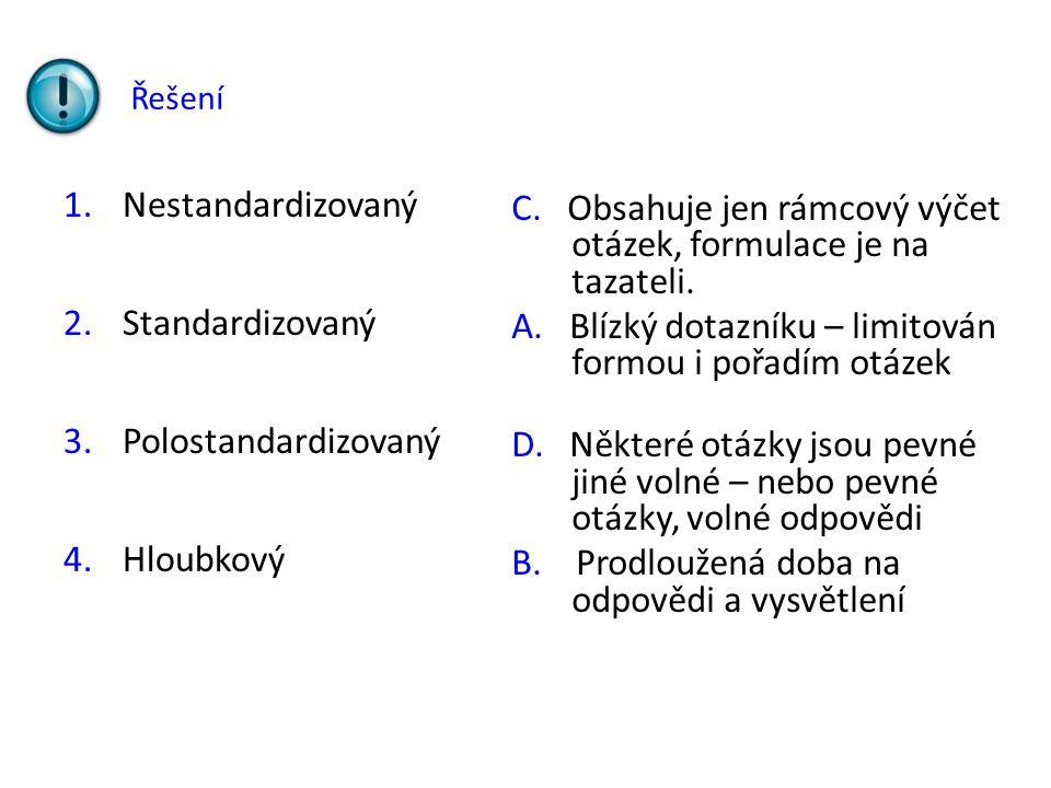 Řešení 1.Nestandardizovaný 2.Standardizovaný 3.Polostandardizovaný 4.Hloubkový C. Obsahuje jen rámcový výčet otázek, formulace je na tazateli. A. Blíz