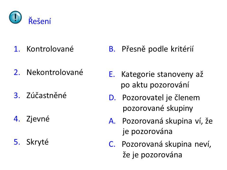 Řešení 1.Kontrolované 2.Nekontrolované 3.Zúčastněné 4.Zjevné 5.Skryté B. Přesně podle kritérií E. Kategorie stanoveny až po aktu pozorování D. Pozorov