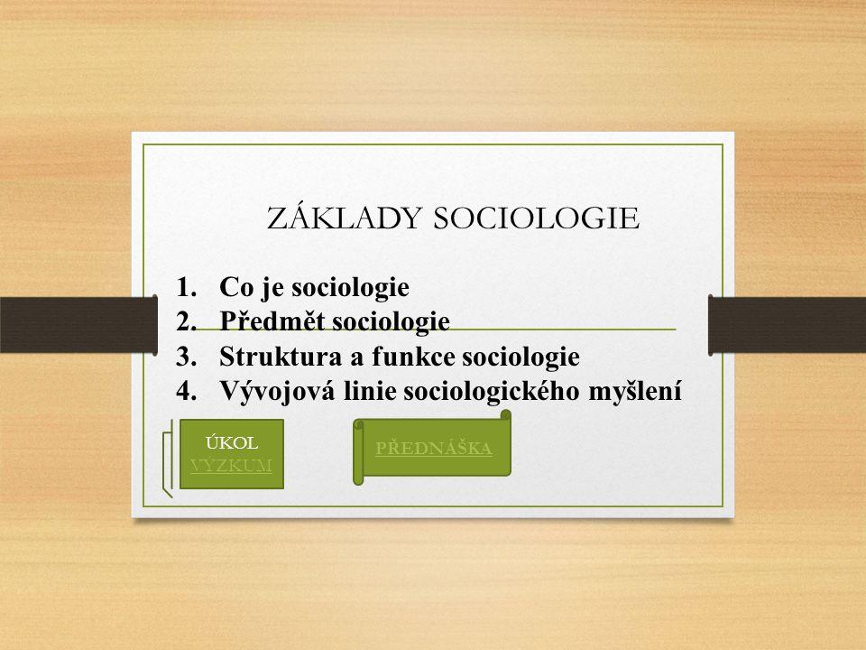 ZÁKLADY SOCIOLOGIE 1.Co je sociologie 2.Předmět sociologie 3.Struktura a funkce sociologie 4.Vývojová linie sociologického myšlení PŘEDNÁŠKA ÚKOL VÝZK