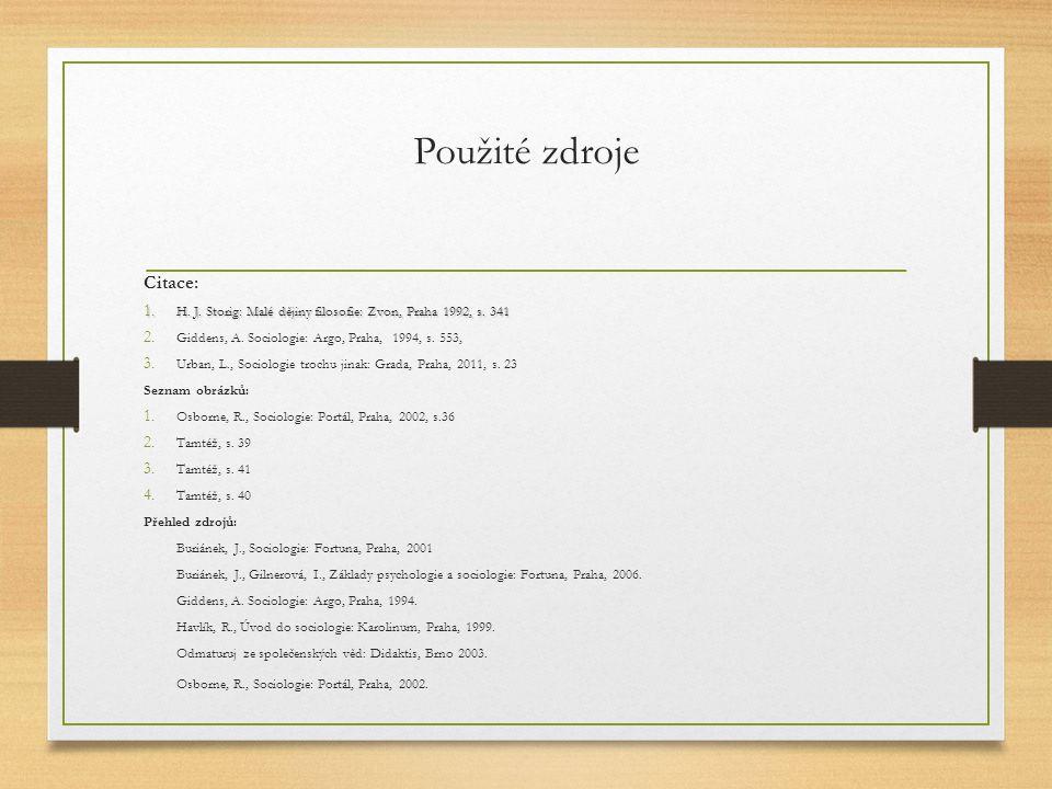 Použité zdroje Citace: 1. H. J. Storig: Malé dějiny filosofie: Zvon, Praha 1992, s. 341 2. Giddens, A. Sociologie: Argo, Praha, 1994, s. 553, 3. Urban