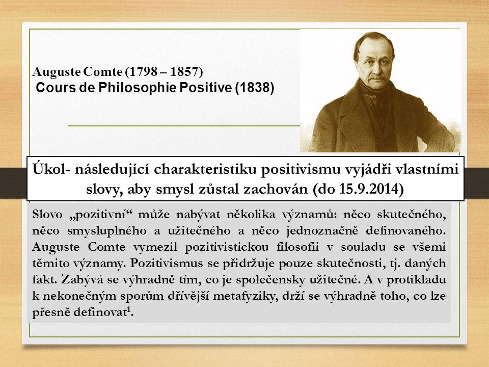 Auguste Comte (1798 – 1857) Cours de Philosophie Positive (1838) Úkol- následující charakteristiku positivismu vyjádři vlastními slovy, aby smysl zůst