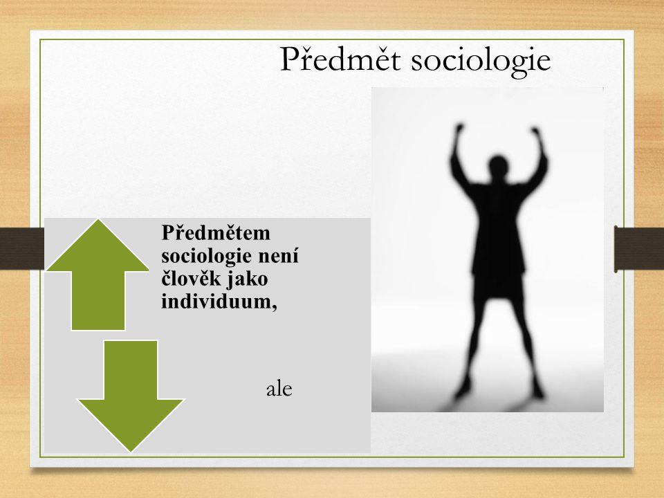 Předmět sociologie Předmětem sociologie není člověk jako individuum, ale