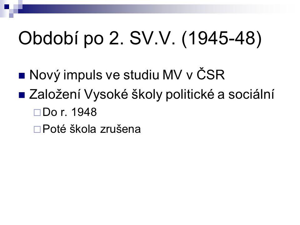 Období po 2. SV.V. (1945-48) Nový impuls ve studiu MV v ČSR Založení Vysoké školy politické a sociální  Do r. 1948  Poté škola zrušena