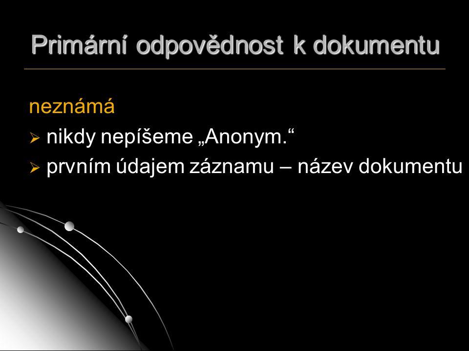 """Primární odpovědnost k dokumentu neznámá   nikdy nepíšeme """"Anonym.""""   prvním údajem záznamu – název dokumentu"""