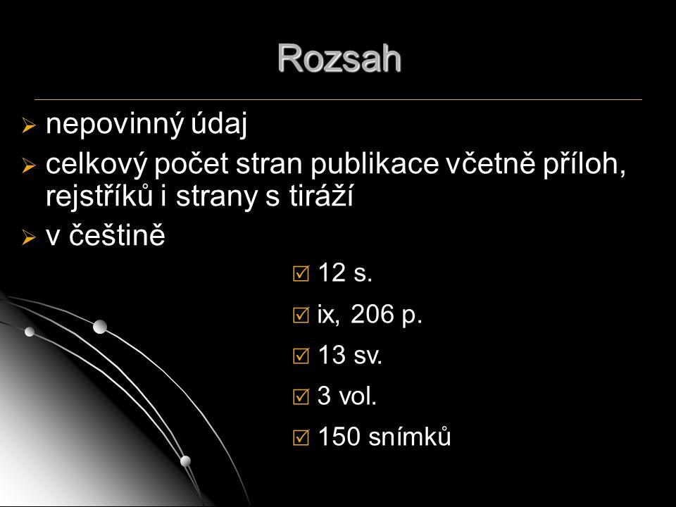 Rozsah   nepovinný údaj   celkový počet stran publikace včetně příloh, rejstříků i strany s tiráží   v češtině  12 s.  ix, 206 p.  13 sv.  3
