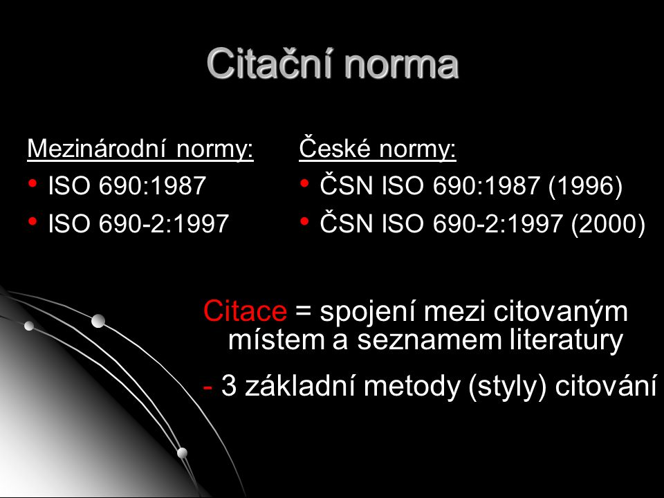 Citační norma Mezinárodní normy: ISO 690:1987 ISO 690-2:1997 České normy: ČSN ISO 690:1987 (1996) ČSN ISO 690-2:1997 (2000) Citace = spojení mezi cito