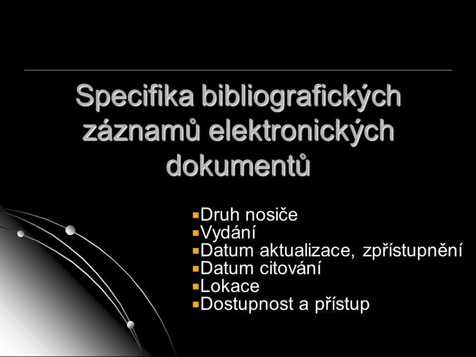 Specifika bibliografických záznamů elektronických dokumentů  Druh nosiče  Vydání  Datum aktualizace, zpřístupnění  Datum citování  Lokace  Dostu